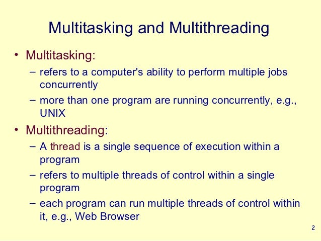 Multitasking and Multithreading• Multitasking:  – refers to a computers ability to perform multiple jobs    concurrently  ...
