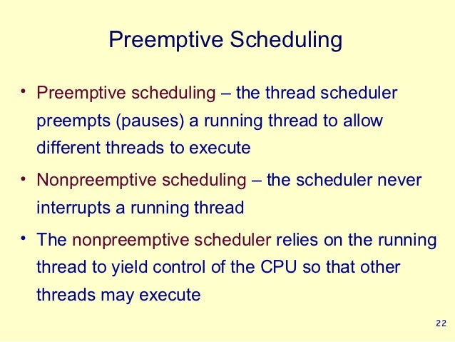 Preemptive Scheduling• Preemptive scheduling – the thread scheduler  preempts (pauses) a running thread to allow  differen...
