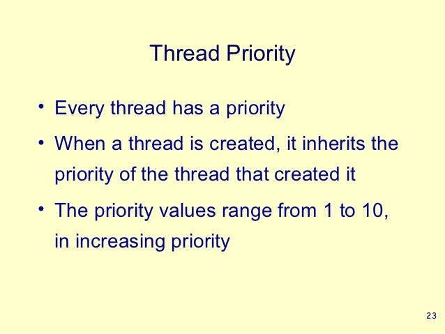 Thread Priority• Every thread has a priority• When a thread is created, it inherits the priority of the thread that create...