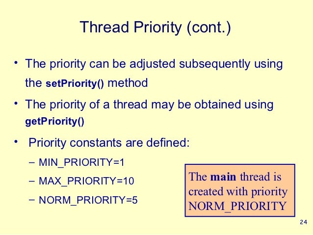 Thread Priority (cont.)• The priority can be adjusted subsequently using  the setPriority() method• The priority of a thre...