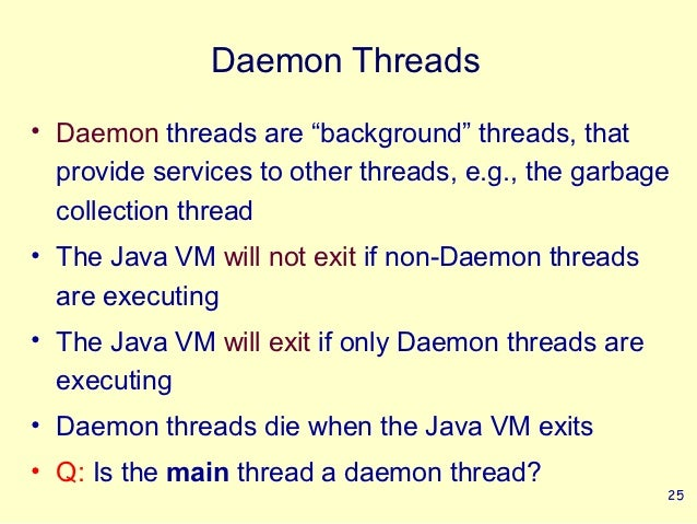 """Daemon Threads• Daemon threads are """"background"""" threads, that  provide services to other threads, e.g., the garbage  colle..."""