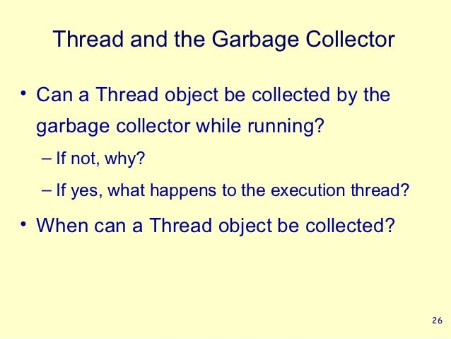 Thread and the Garbage Collector• Can a Thread object be collected by the garbage collector while running?  – If not, why?...