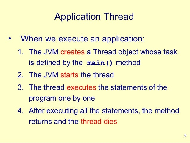 Application Thread•   When we execute an application:    1. The JVM creates a Thread object whose task       is defined by...