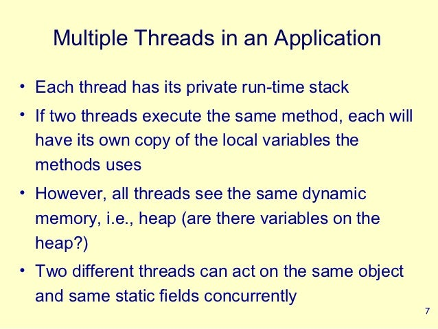 Multiple Threads in an Application• Each thread has its private run-time stack• If two threads execute the same method, ea...