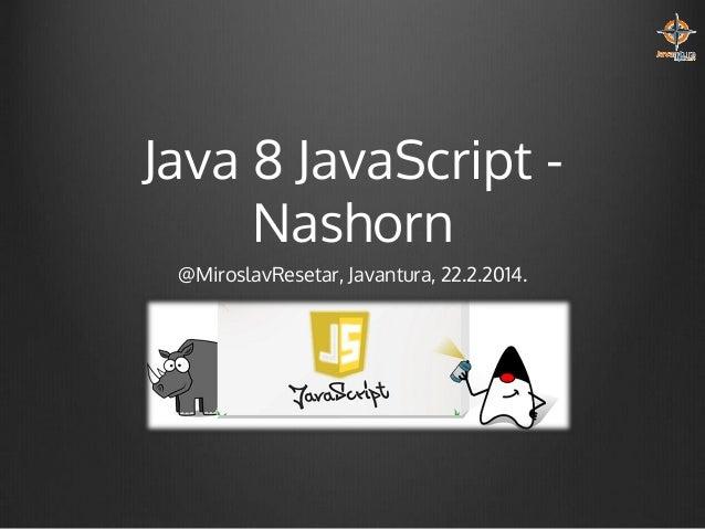 Java 8 JavaScript Nashorn @MiroslavResetar, Javantura, 22.2.2014.