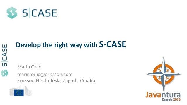 Develop the right way with S-CASE Marin Orlić marin.orlic@ericsson.com Ericsson Nikola Tesla, Zagreb, Croatia