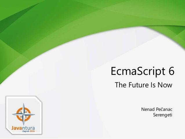 EcmaScript 6 The Future Is Now Nenad Pečanac Serengeti