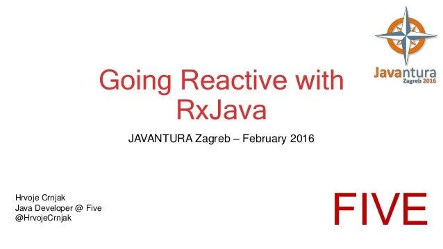 Going Reactive with RxJava JAVANTURA Zagreb – February 2016 Hrvoje Crnjak Java Developer @ Five @HrvojeCrnjak FIVE
