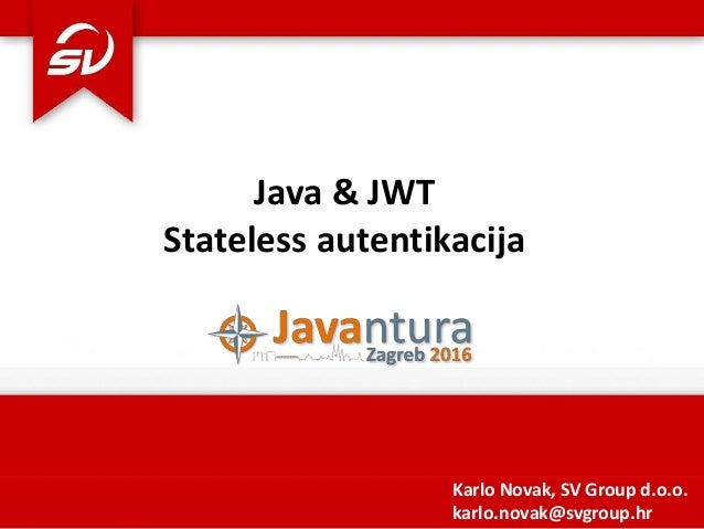 Java & JWT Stateless autentikacija Karlo Novak, SV Group d.o.o. karlo.novak@svgroup.hr