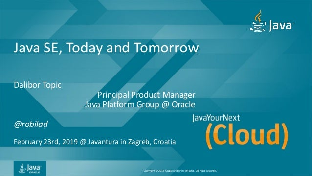 Copyright © 2018, Oracle and/or its affiliates. All rights reserved. | Java SE, Today and Tomorrow Dalibor Topic Principal...