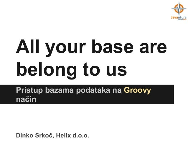 All your base are belong to us Pristup bazama podataka na Groovy način  Dinko Srkoč, Helix d.o.o.