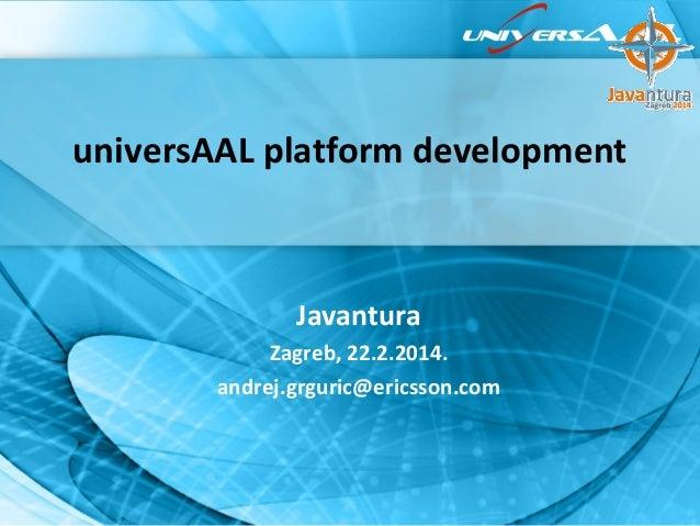 universAAL platform development  Javantura Zagreb, 22.2.2014. andrej.grguric@ericsson.com