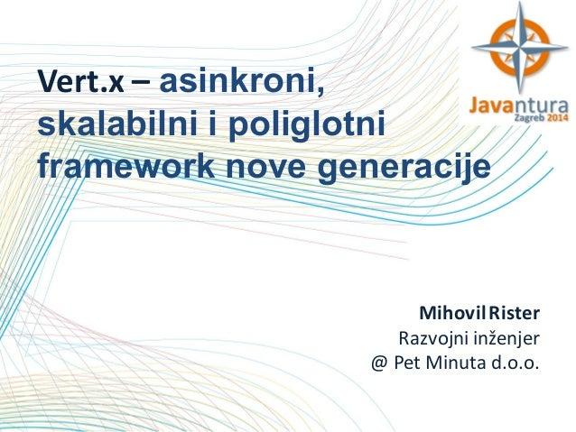 Vert.x – asinkroni, skalabilni i poliglotni framework nove generacije  Mihovil Rister Razvojni inženjer @ Pet Minuta d.o.o...