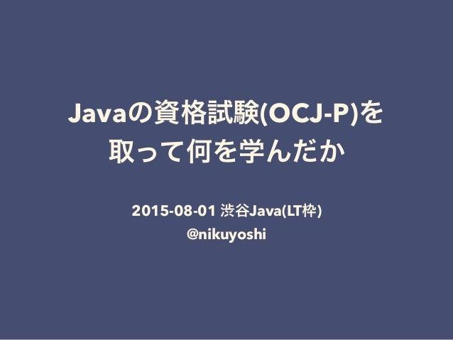Javaの資格試験(OCJ-P)を 取って何を学んだか 2015-08-01 渋谷Java(LT枠) @nikuyoshi