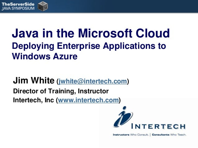 Java in the Microsoft Cloud Deploying Enterprise Applications to Windows Azure Jim White (jwhite@intertech.com) Director o...