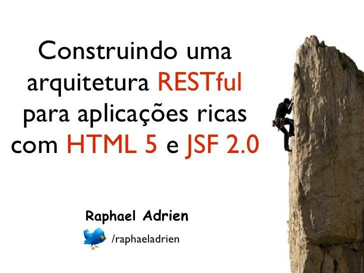Construindo uma arquitetura RESTful para aplicações ricascom HTML 5 e JSF 2.0      Raphael Adrien         /raphaeladrien