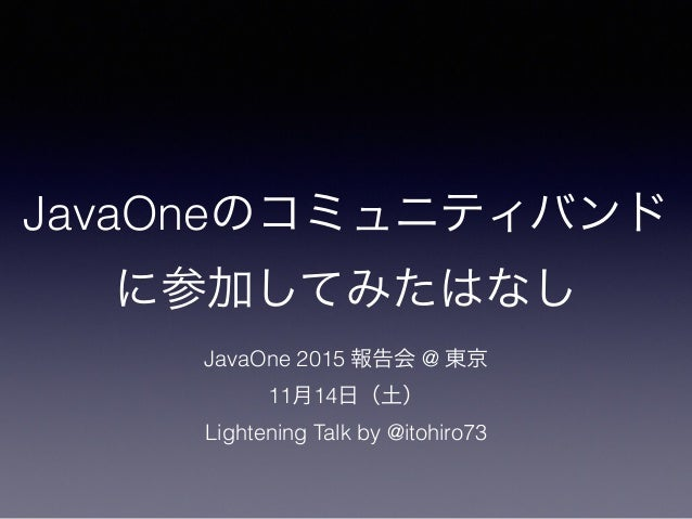 JavaOneのコミュニティバンド に参加してみたはなし JavaOne 2015 報告会 @ 東京 11月14日(土) Lightening Talk by @itohiro73