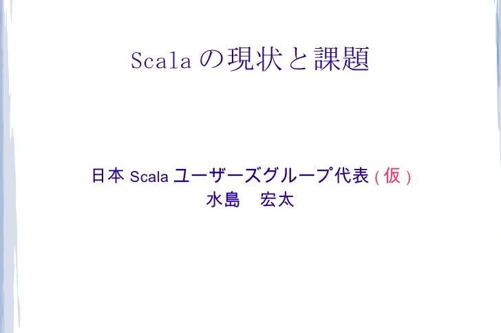 Scala の現状と課題日本 Scala ユーザーズグループ代表 ( 仮 )           水島 宏太