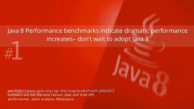 Java 8 Performance benchmarks indicate dramatic performance  increases– don't wait to adopt Java 8  #1  see http://www.spe...