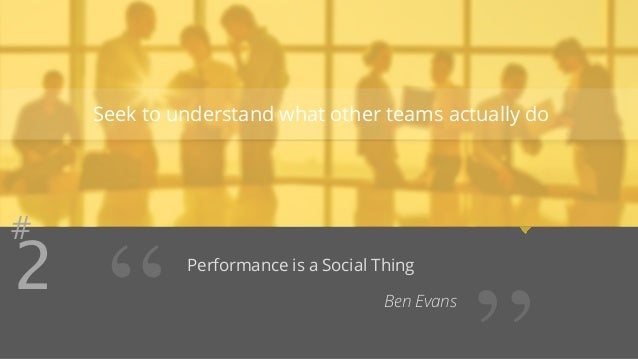 """Seek to understand what other teams actually do  #2 Performance is a Social Thing  """" Ben Evans ''"""