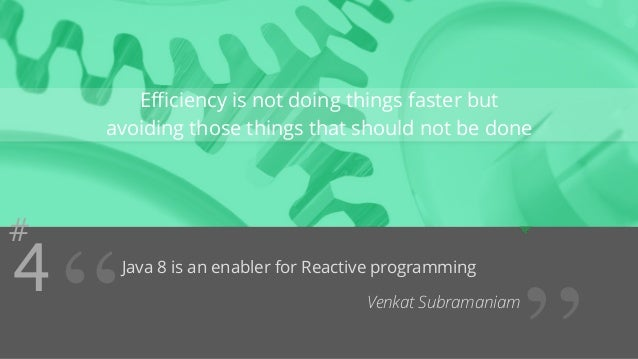 #4  Efficiency is not doing things faster but  avoiding those things that should not be done  Java 8 is an enabler for Rea...