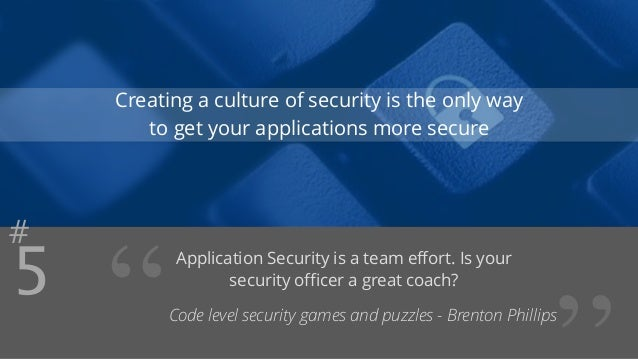 """#5  Creating a culture of security is the only way  to get your applications more secure  """" Application Security is a team..."""