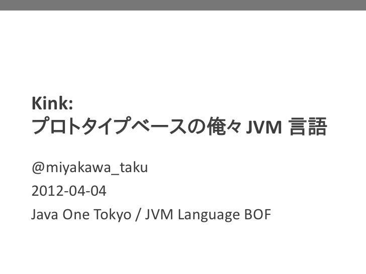 Kink:プロトタイプベースの俺々 JVM 言語@miyakawa_taku2012-04-04Java One Tokyo / JVM Language BOF