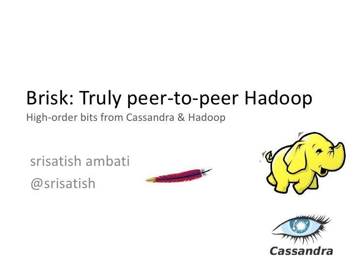 Brisk: Truly peer-to-peer HadoopHigh-order bits from Cassandra & Hadoopsrisatish ambati@srisatish