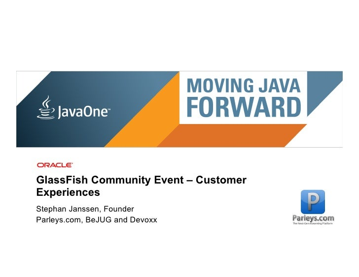 GlassFish Community Event – CustomerExperiencesStephan Janssen, FounderParleys.com, BeJUG and Devoxx 6 | Copyright © 2011,...