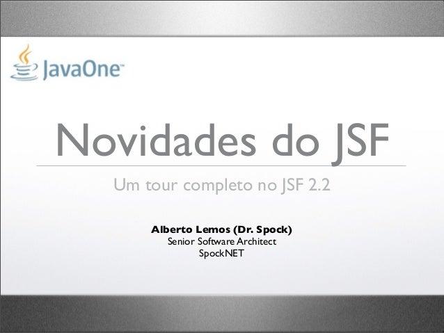 Novidades do JSF  Um tour completo no JSF 2.2      Alberto Lemos (Dr. Spock)         Senior Software Architect            ...