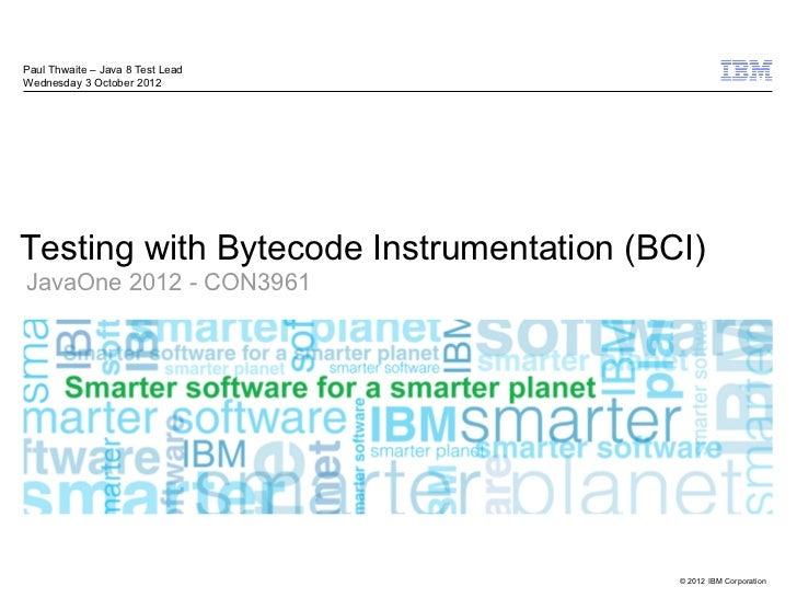 Paul Thwaite – Java 8 Test LeadWednesday 3 October 2012Testing with Bytecode Instrumentation (BCI)JavaOne 2012 - CON3961  ...