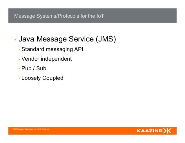 © 2013 Kaazing Corporation. All Rights Reserved. Message Systems/Protocols for the IoT § Java Message Service (JMS) § ...