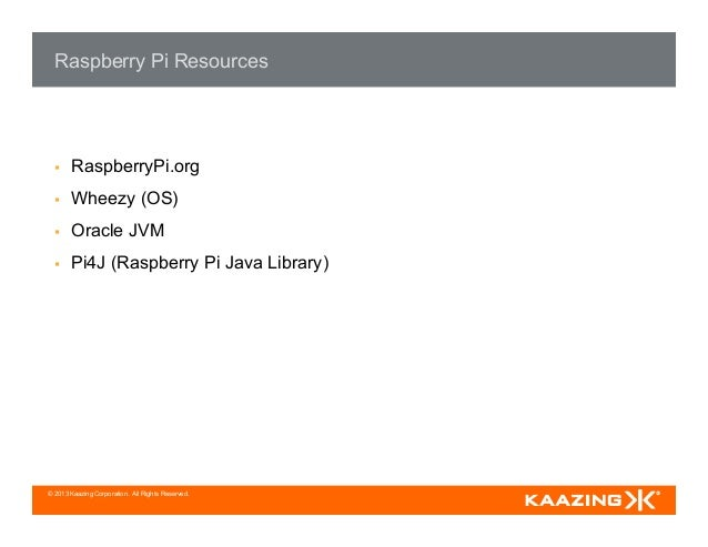 © 2013 Kaazing Corporation. All Rights Reserved. Raspberry Pi Resources § RaspberryPi.org § Wheezy (OS) § Oracle JVM...