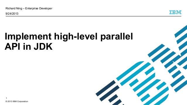 © 2013 IBM Corporation Richard Ning – Enterprise Developer 9/24/2013 Implement high-level parallel API in JDK 1