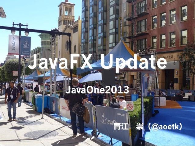 JavaFX Update JavaOne2013  ⻘青江 崇(@aoetk)