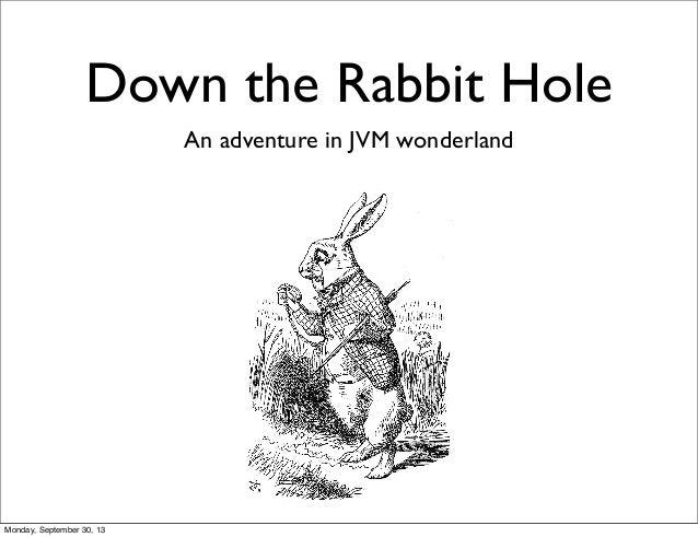 Down the Rabbit Hole An adventure in JVM wonderland Monday, September 30, 13