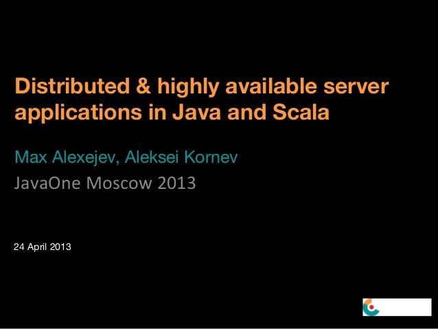 Distributed & highly available serverapplications in Java and ScalaMax Alexejev, Aleksei KornevJavaOne Moscow 201324 April...
