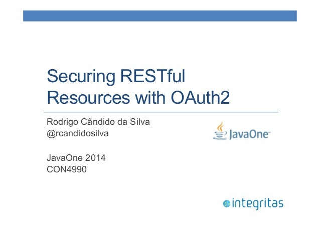Securing RESTful  Resources with OAuth2  Rodrigo Cândido da Silva  @rcandidosilva  JavaOne 2014  CON4990