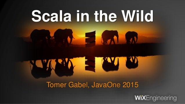 Scala in the Wild Tomer Gabel, JavaOne 2015