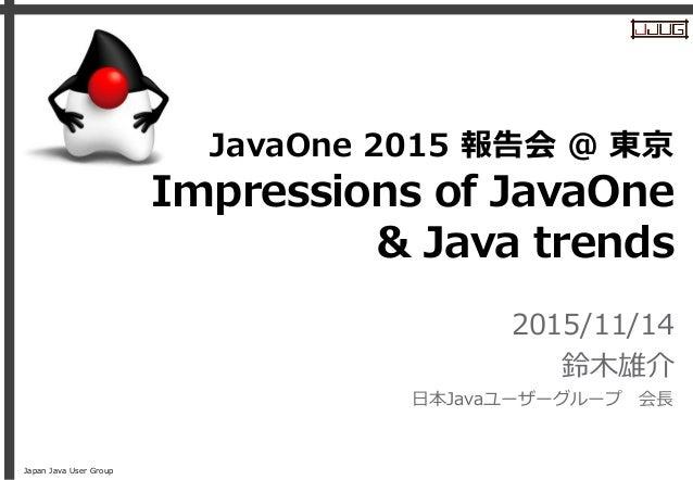 Japan Java User Group Impressions of JavaOne & Java trends 2015/11/14 鈴木雄介 日本Javaユーザーグループ 会長 JavaOne 2015 報告会 @ 東京