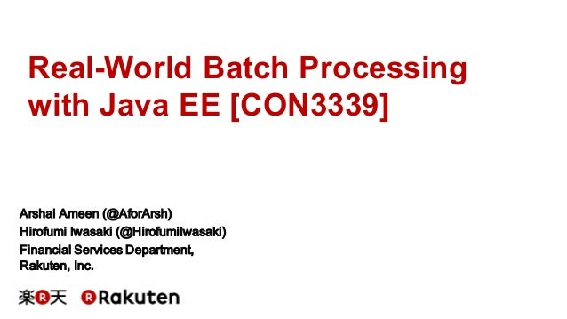 Real-World Batch Processing with Java EE [CON3339] Arshal Ameen (@AforArsh) Hirofumi Iwasaki (@HirofumiIwasaki) Financial ...