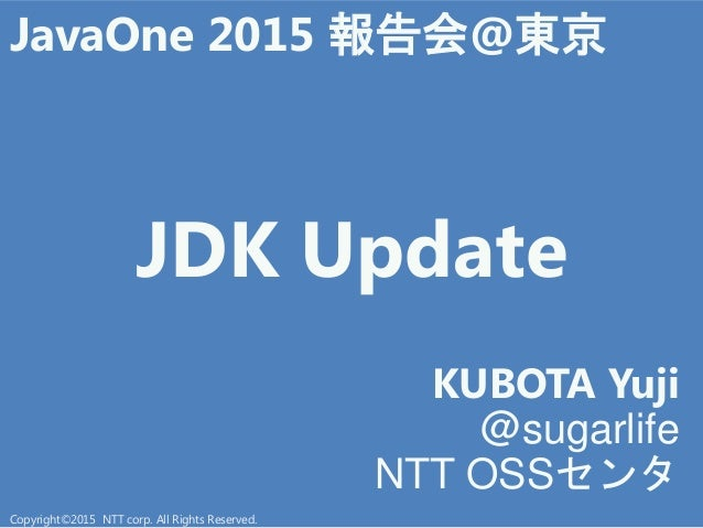 JDK Update KUBOTA Yuji @sugarlife NTT OSSセン JavaOne 2015 報告会@東京 Copyright©2015 NTT corp. All Rights Reserved.