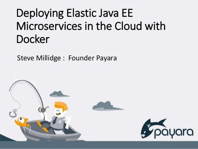 Deploying Elastic Java EE Microservices in the Cloud with Docker Steve Millidge : Founder Payara