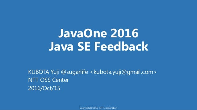 JavaOne 2016 Java SE Feedback KUBOTA Yuji @sugarlife <kubota.yuji@gmail.com> NTT OSS Center 2016/Oct/15 Copyright©2016 NTT...