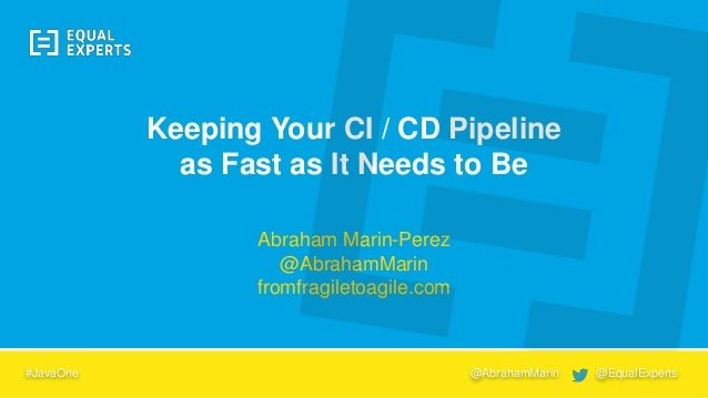 Abraham Marin-Perez @AbrahamMarin fromfragiletoagile.com Keeping Your CI / CD Pipeline as Fast as It Needs to Be #JavaOne ...