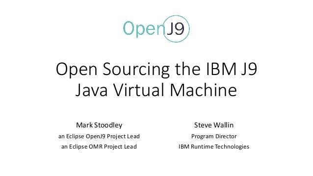 OpenSourcingtheIBMJ9 JavaVirtualMachine MarkStoodley anEclipseOpenJ9ProjectLead anEclipseOMRProjectLead Ste...