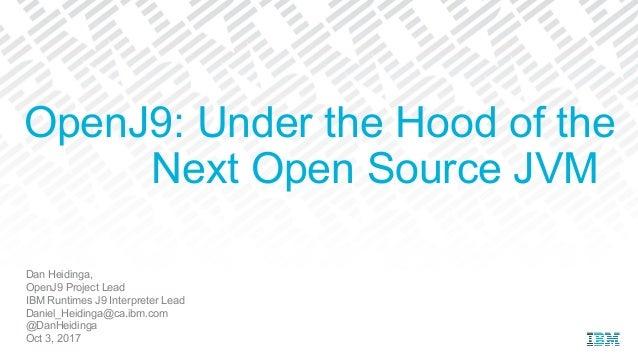 Dan Heidinga, OpenJ9 Project Lead IBM Runtimes J9 Interpreter Lead Daniel_Heidinga@ca.ibm.com @DanHeidinga Oct 3, 2017 Ope...