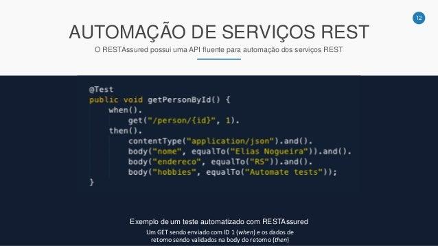 12 AUTOMAÇÃO DE SERVIÇOS REST O RESTAssured possui uma API fluente para automação dos serviços REST Exemplo de um teste au...