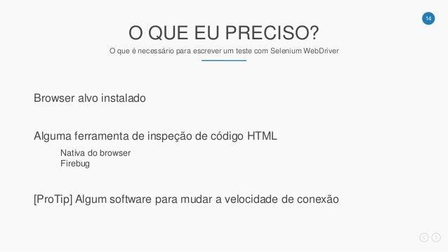 14 O QUE EU PRECISO? O que é necessário para escrever um teste com Selenium WebDriver Browser alvo instalado Alguma ferram...