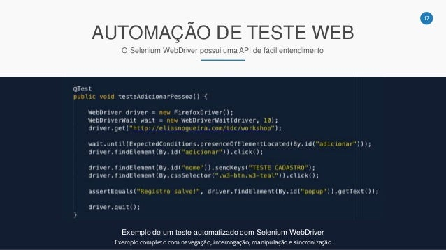 17 AUTOMAÇÃO DE TESTE WEB O Selenium WebDriver possui uma API de fácil entendimento Exemplo de um teste automatizado com S...